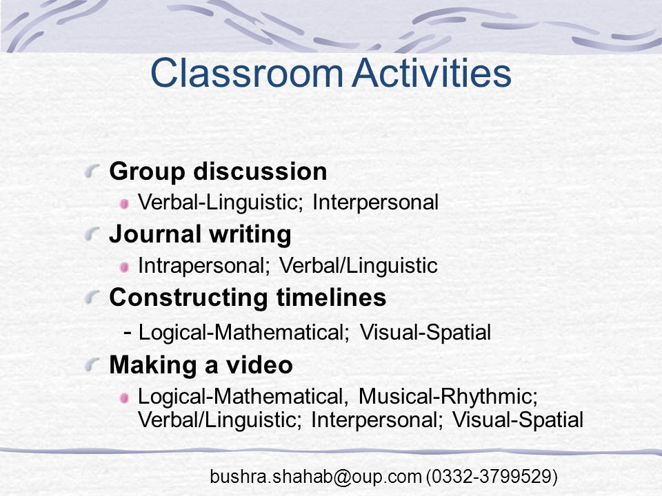 Classroom Activities Group discussion Verbal-Linguistic; Interpersonal Journal writing Intrapersonal; Verbal/Linguistic Constructing timelines - Logical-Mathematical; Visual-Spatial Making a video Logical-Mathematical, Musical-Rhythmic; Verbal/Linguistic; Interpersonal; Visual-Spatial bushra.shahab@oup.com (0332-3799529)