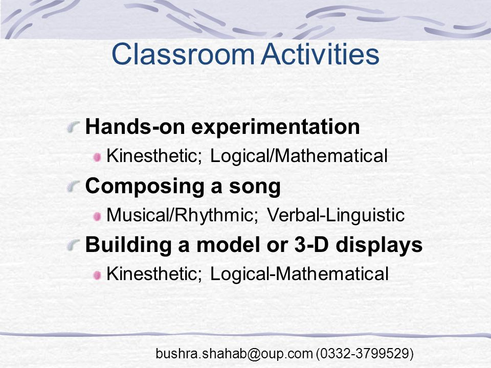 Classroom Activities Hands-on experimentation Kinesthetic; Logical/Mathematical Composing a song Musical/Rhythmic; Verbal-Linguistic Building a model or 3-D displays Kinesthetic; Logical-Mathematical bushra.shahab@oup.com (0332-3799529)