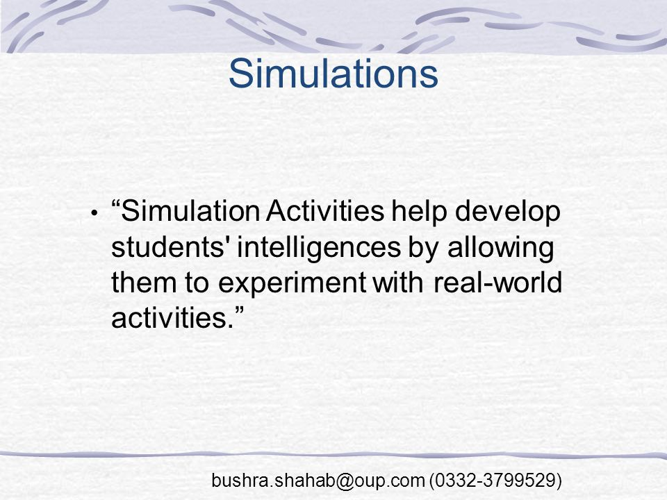 Simulations Simulation Activities help develop students intelligences by allowing them to experiment with real-world activities. bushra.shahab@oup.com (0332-3799529)