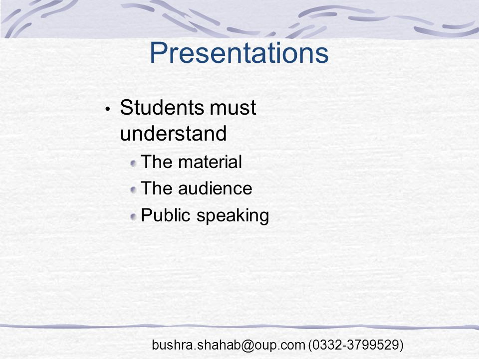 Presentations Students must understand The material The audience Public speaking bushra.shahab@oup.com (0332-3799529)