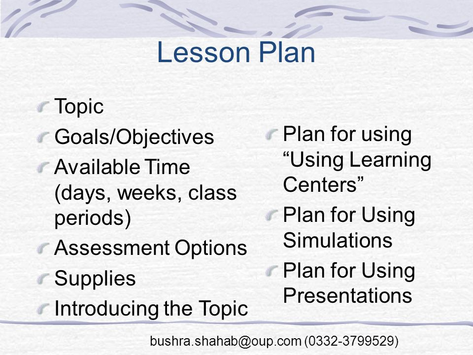 Lesson Plan Topic Goals/Objectives Available Time (days, weeks, class periods) Assessment Options Supplies Introducing the Topic Plan for using Using Learning Centers Plan for Using Simulations Plan for Using Presentations bushra.shahab@oup.com (0332-3799529)