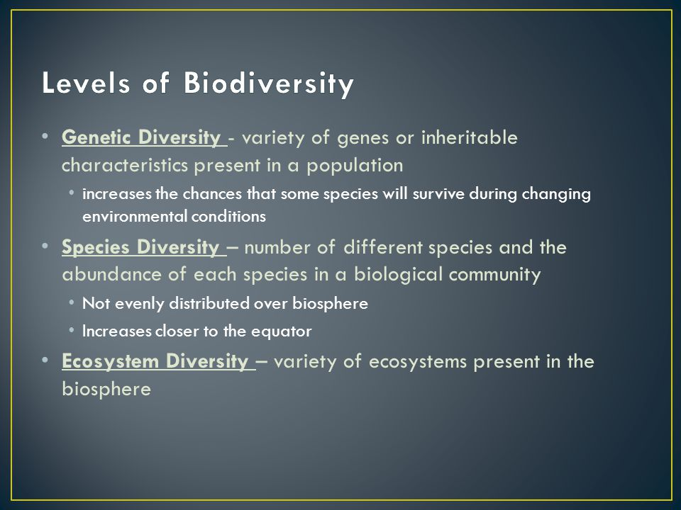 Genetic Diversity - variety of genes or inheritable characteristics present in a population increases the chances that some species will survive durin