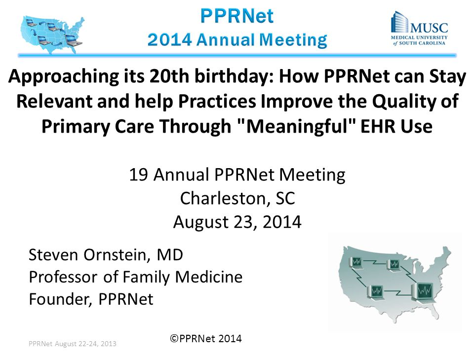 Approaching its 20th birthday: How PPRNet can Stay Relevant and help Practices Improve the Quality of Primary Care Through Meaningful EHR Use 19 Annual PPRNet Meeting Charleston, SC August 23, 2014 Steven Ornstein, MD Professor of Family Medicine Founder, PPRNet PPRNet August 22-24, 2013 ©PPRNet 2014