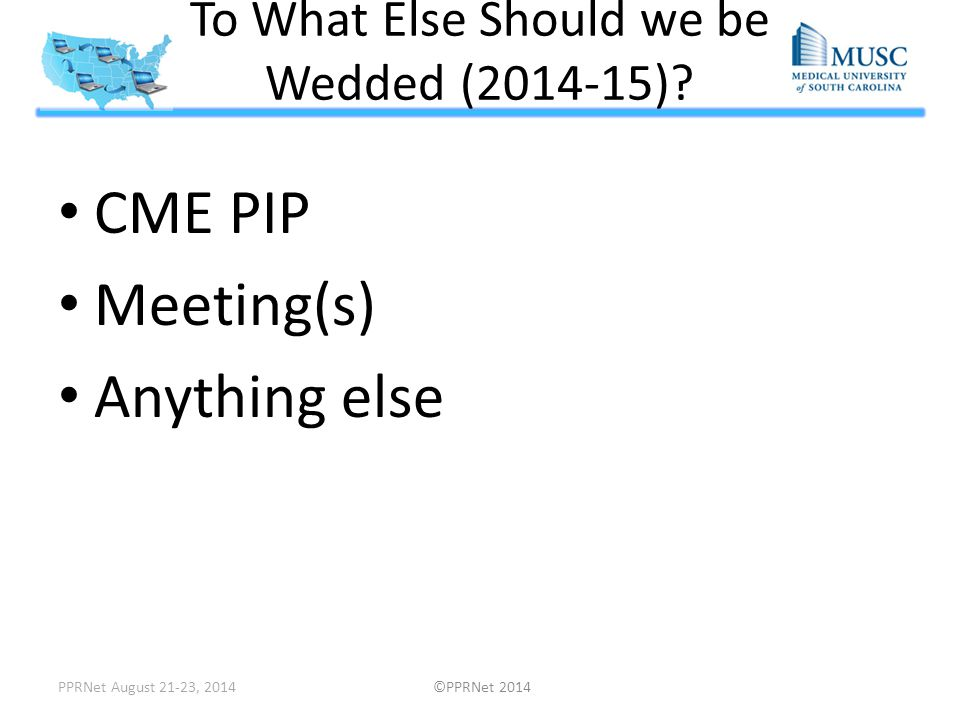 To What Else Should we be Wedded (2014-15)? CME PIP Meeting(s) Anything else PPRNet August 21-23, 2014 ©PPRNet 2014