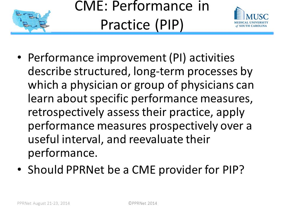 CME: Performance in Practice (PIP) Performance improvement (PI) activities describe structured, long-term processes by which a physician or group of p