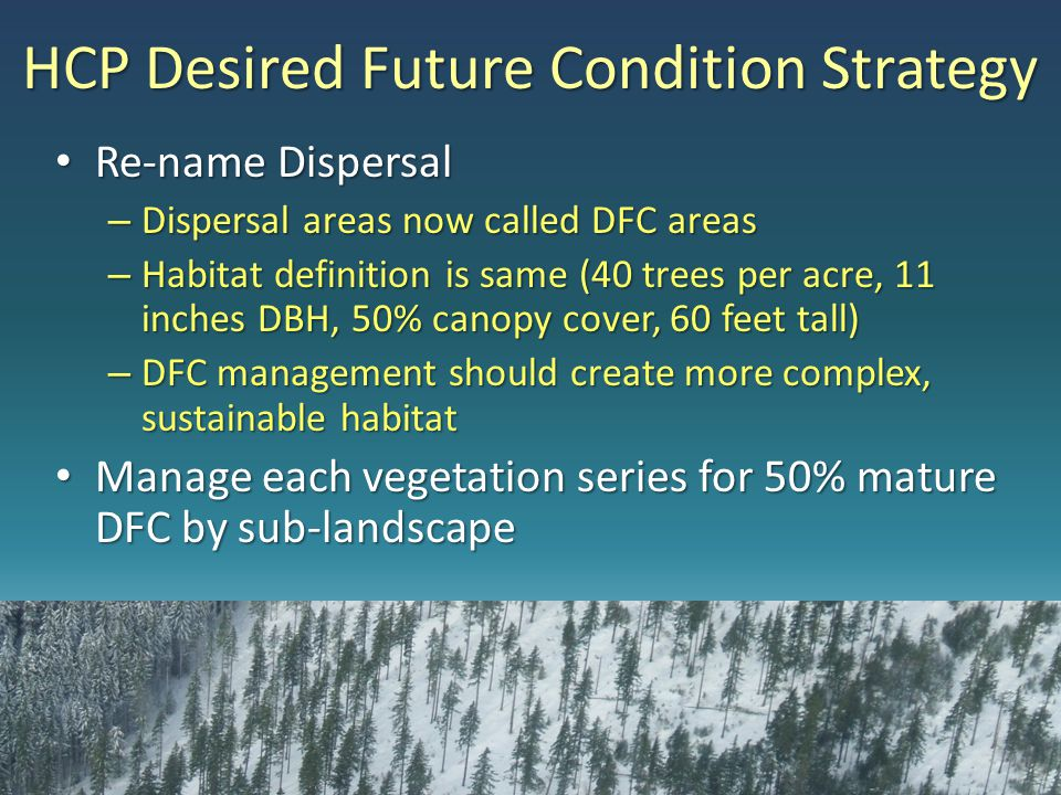 HCP Desired Future Condition Strategy Re-name Dispersal Re-name Dispersal – Dispersal areas now called DFC areas – Habitat definition is same (40 trees per acre, 11 inches DBH, 50% canopy cover, 60 feet tall) – DFC management should create more complex, sustainable habitat Manage each vegetation series for 50% mature DFC by sub-landscape Manage each vegetation series for 50% mature DFC by sub-landscape