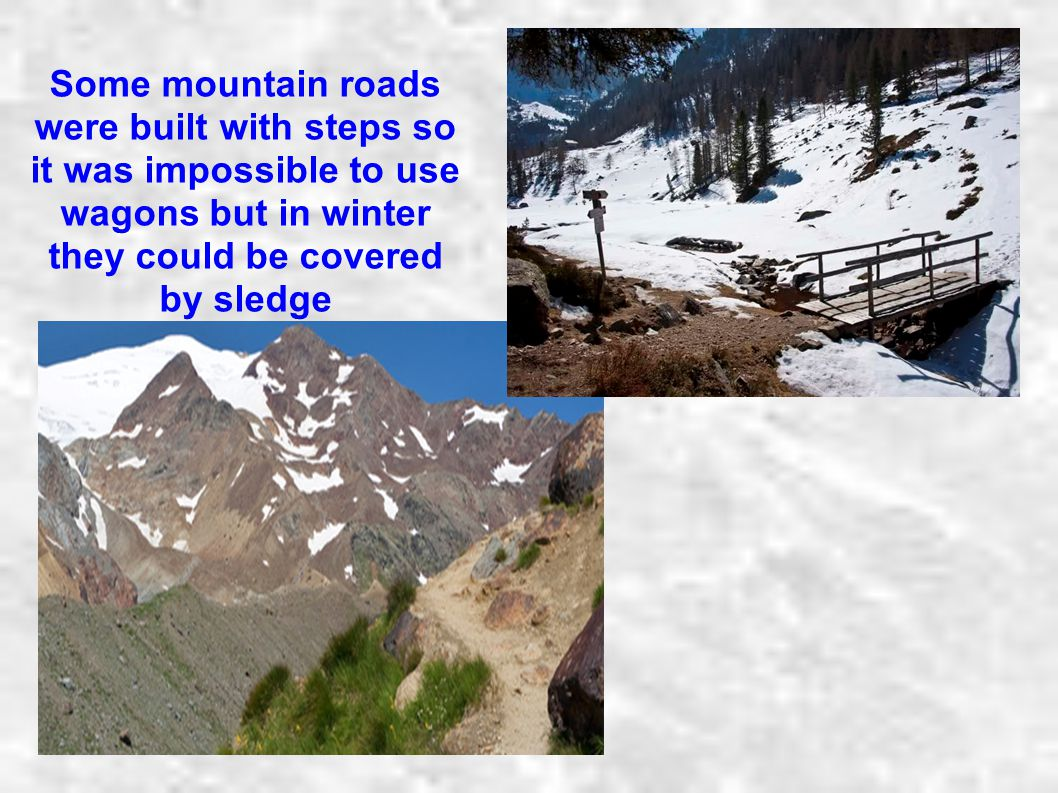 Some mountain roads were built with steps so it was impossible to use wagons but in winter they could be covered by sledge