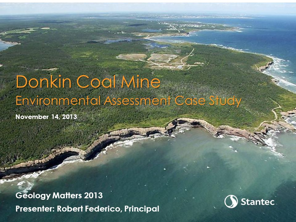 Geology Matters 2013 Presenter: Robert Federico, Principal November 14, 2013 Donkin Coal Mine Environmental Assessment Case Study