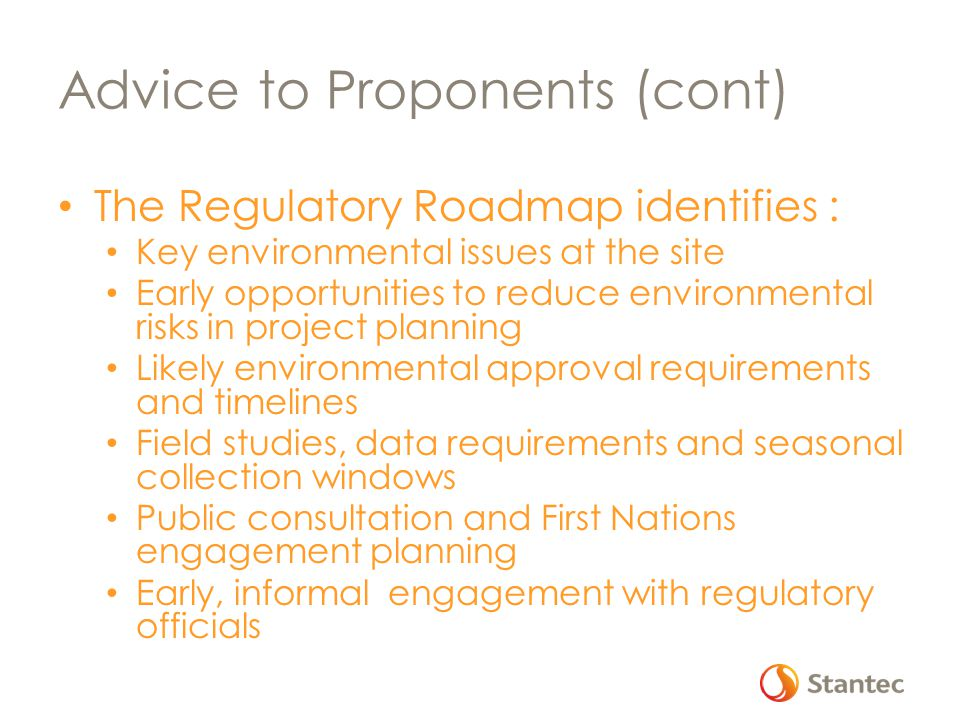 Advice to Proponents (cont) The Regulatory Roadmap identifies : Key environmental issues at the site Early opportunities to reduce environmental risks in project planning Likely environmental approval requirements and timelines Field studies, data requirements and seasonal collection windows Public consultation and First Nations engagement planning Early, informal engagement with regulatory officials
