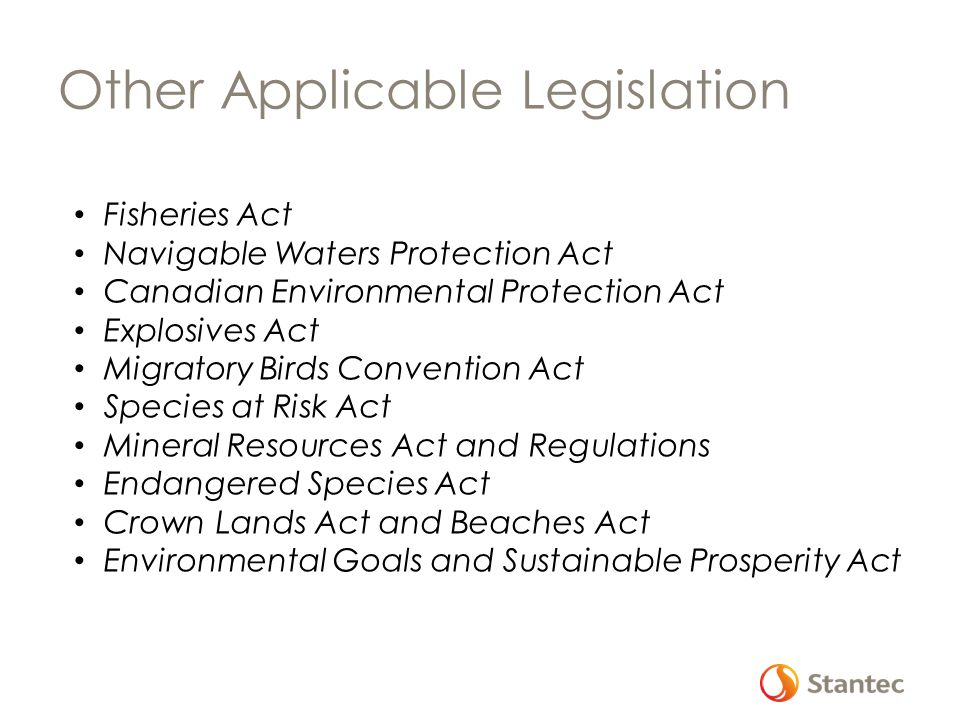 Other Applicable Legislation Fisheries Act Navigable Waters Protection Act Canadian Environmental Protection Act Explosives Act Migratory Birds Convention Act Species at Risk Act Mineral Resources Act and Regulations Endangered Species Act Crown Lands Act and Beaches Act Environmental Goals and Sustainable Prosperity Act