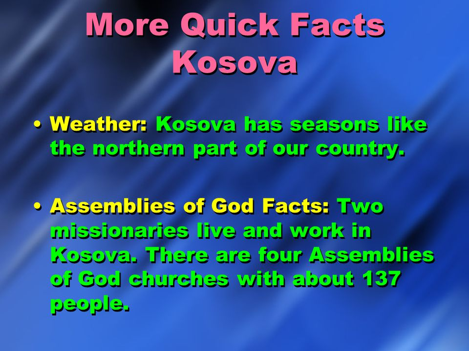 More Quick Facts Kosova Weather: Kosova has seasons like the northern part of our country. Assemblies of God Facts: Two missionaries live and work in