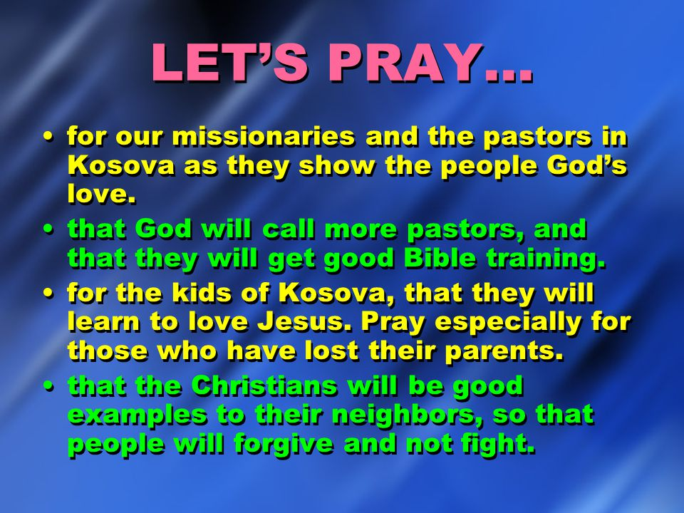 LET'S PRAY… for our missionaries and the pastors in Kosova as they show the people God's love. that God will call more pastors, and that they will get