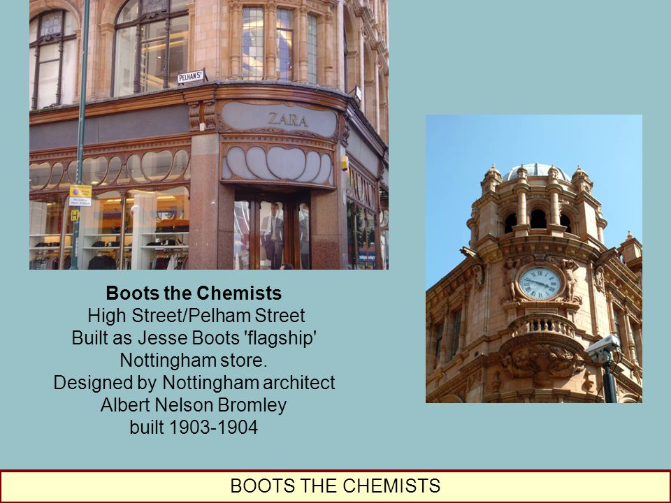 Boots the Chemists High Street/Pelham Street Built as Jesse Boots 'flagship' Nottingham store. Designed by Nottingham architect Albert Nelson Bromley