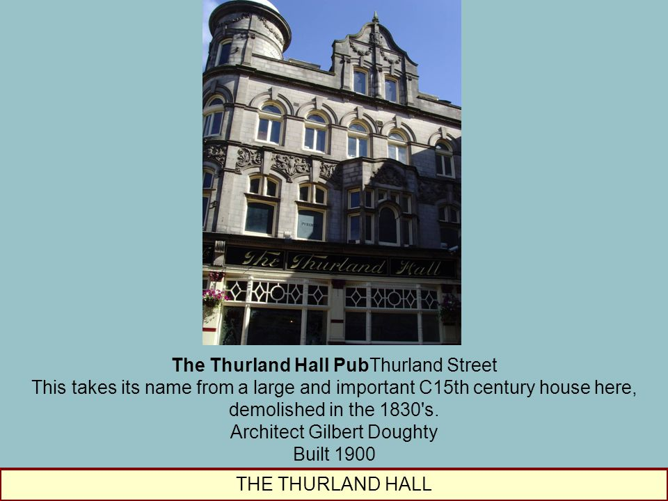 THE THURLAND HALL The Thurland Hall PubThurland Street This takes its name from a large and important C15th century house here, demolished in the 1830