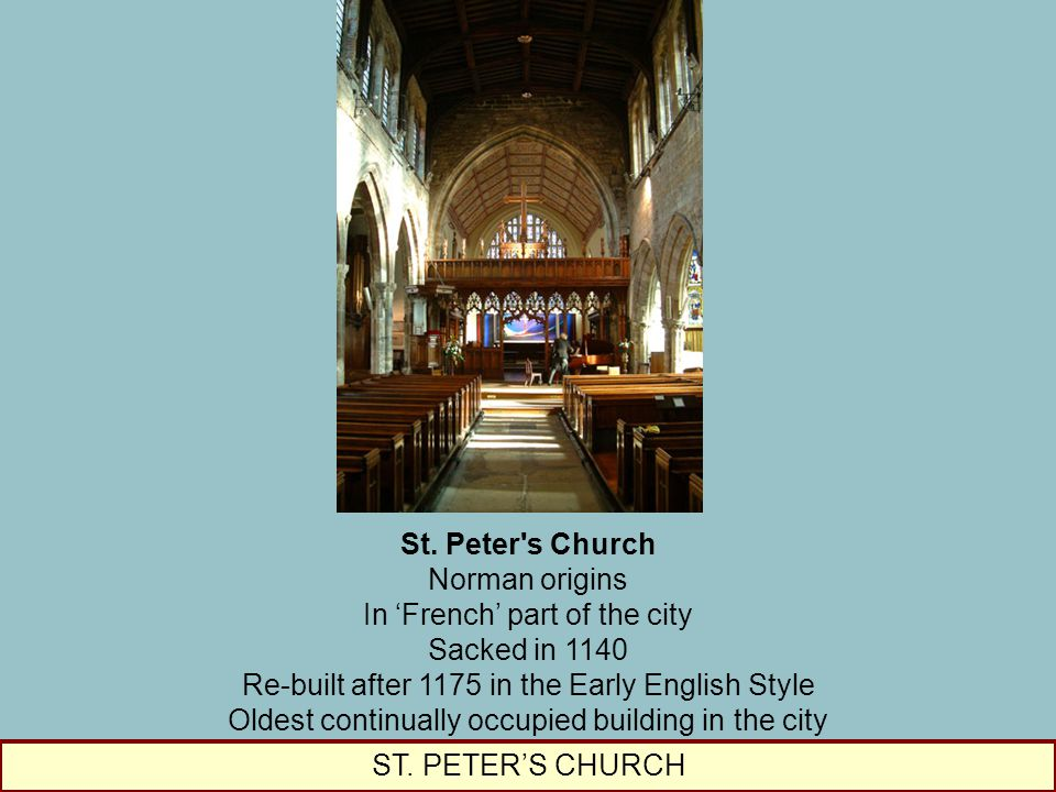 St. Peter's Church Norman origins In 'French' part of the city Sacked in 1140 Re-built after 1175 in the Early English Style Oldest continually occupi
