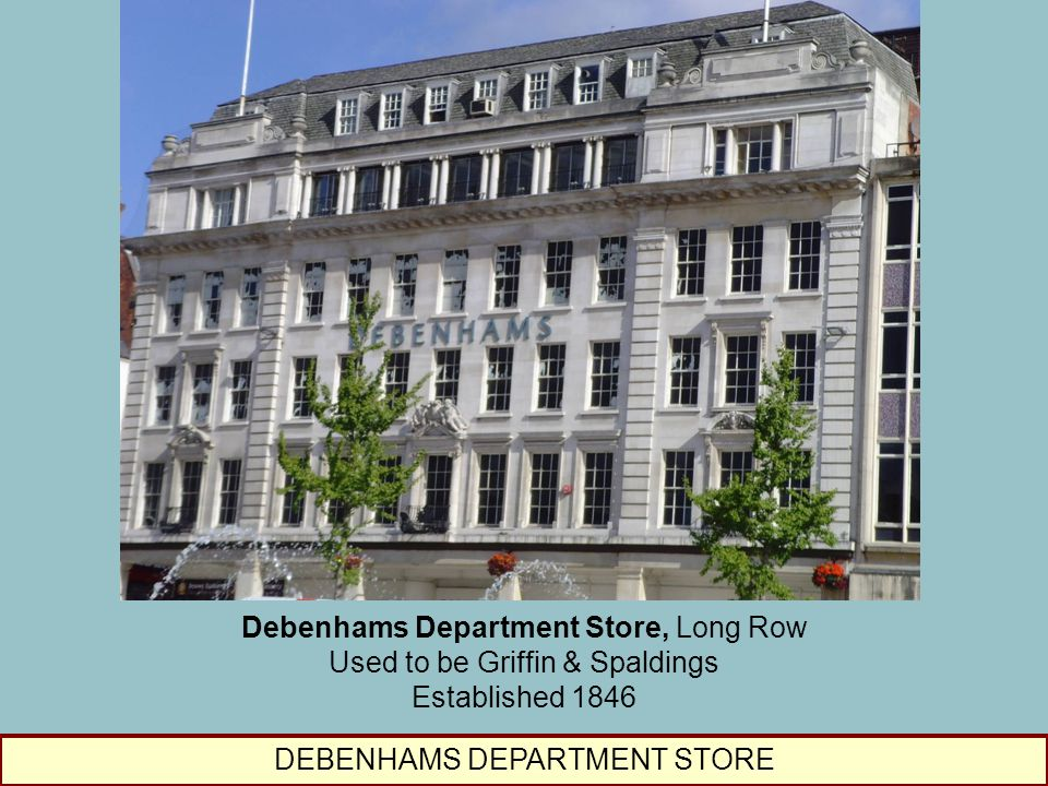 DEBENHAMS DEPARTMENT STORE Debenhams Department Store, Long Row Used to be Griffin & Spaldings Established 1846
