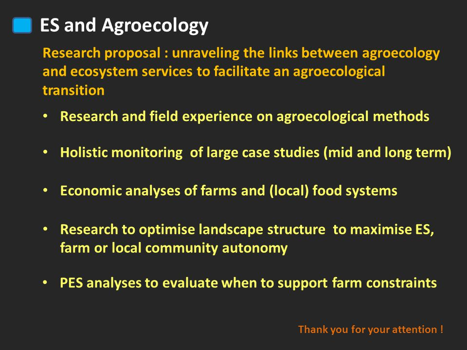 Economic analyses of farms and (local) food systems Research to optimise landscape structure to maximise ES, farm or local community autonomy Holistic monitoring of large case studies (mid and long term) Research to optimise landscape structure to maximise ES, farm or local community autonomy Research and field experience on agroecological methods ES and Agroecology PES analyses to evaluate when to support farm constraints Research proposal : unraveling the links between agroecology and ecosystem services to facilitate an agroecological transition Thank you for your attention .