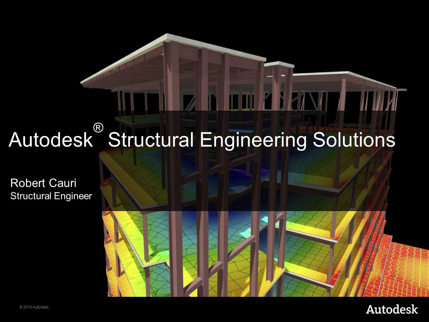 © 2010 Autodesk Autodesk ® Structural Engineering Solutions Robert Cauri Structural Engineer