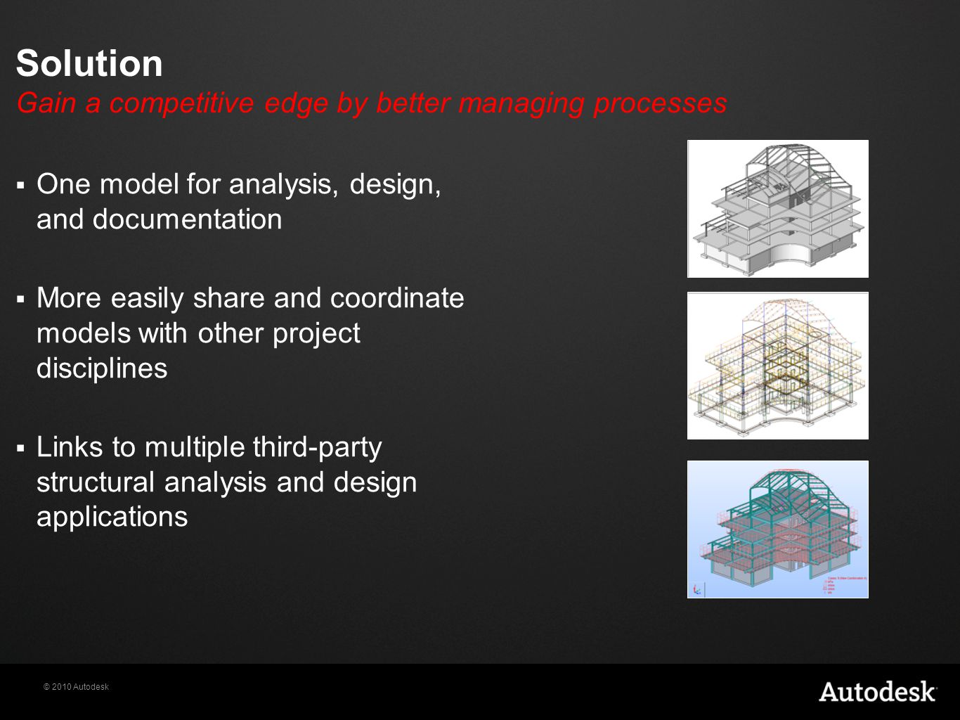 © 2010 Autodesk Solution Gain a competitive edge by better managing processes  One model for analysis, design, and documentation  More easily share and coordinate models with other project disciplines  Links to multiple third-party structural analysis and design applications