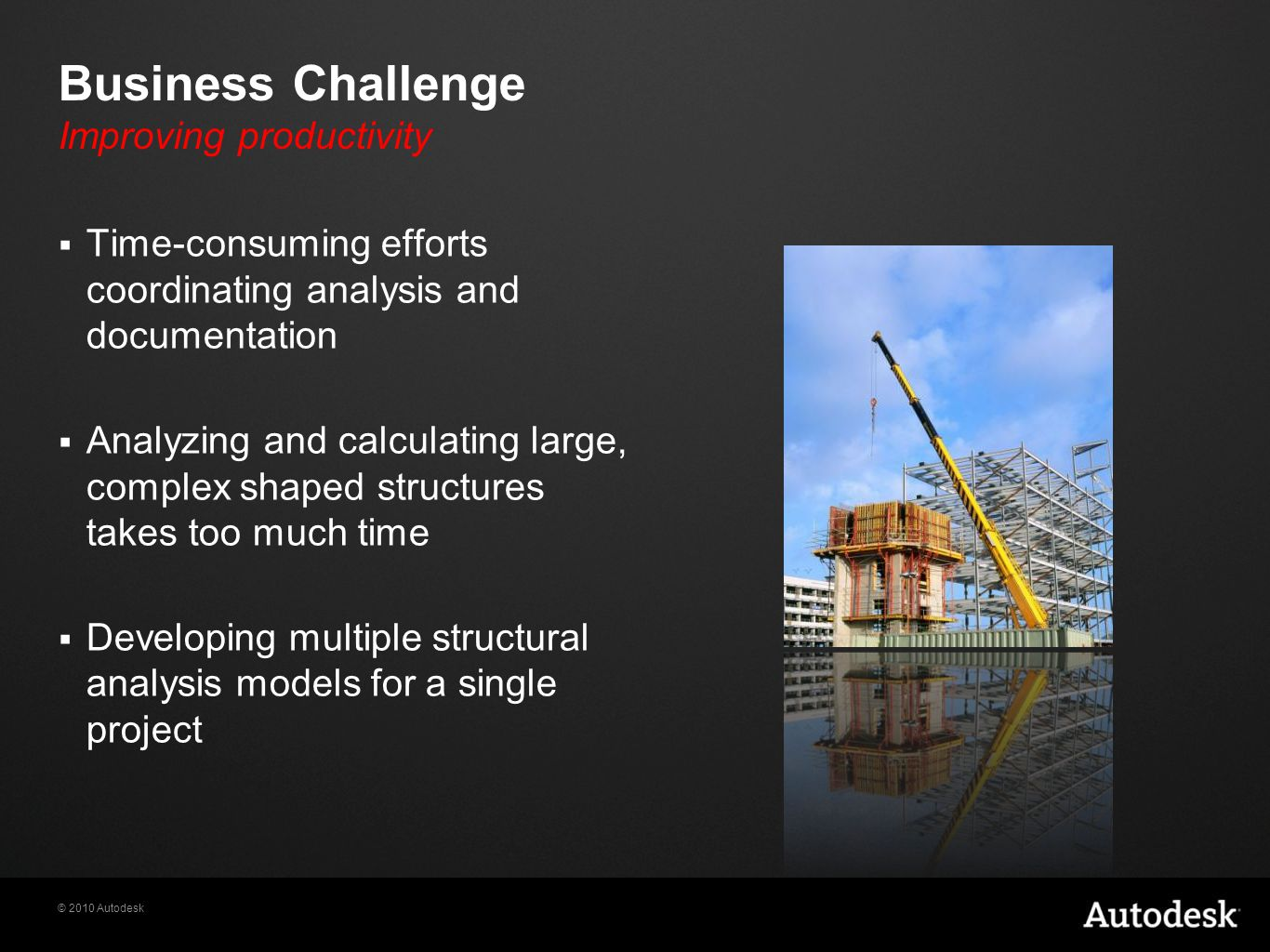 © 2010 Autodesk Business Challenge Improving productivity  Time-consuming efforts coordinating analysis and documentation  Analyzing and calculating large, complex shaped structures takes too much time  Developing multiple structural analysis models for a single project
