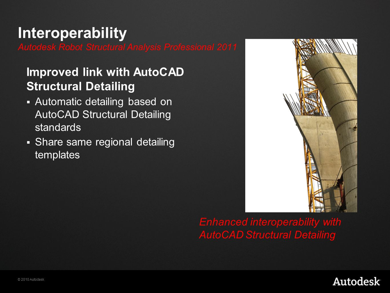 © 2010 Autodesk Interoperability Improved link with AutoCAD Structural Detailing  Automatic detailing based on AutoCAD Structural Detailing standards  Share same regional detailing templates Enhanced interoperability with AutoCAD Structural Detailing Autodesk Robot Structural Analysis Professional 2011