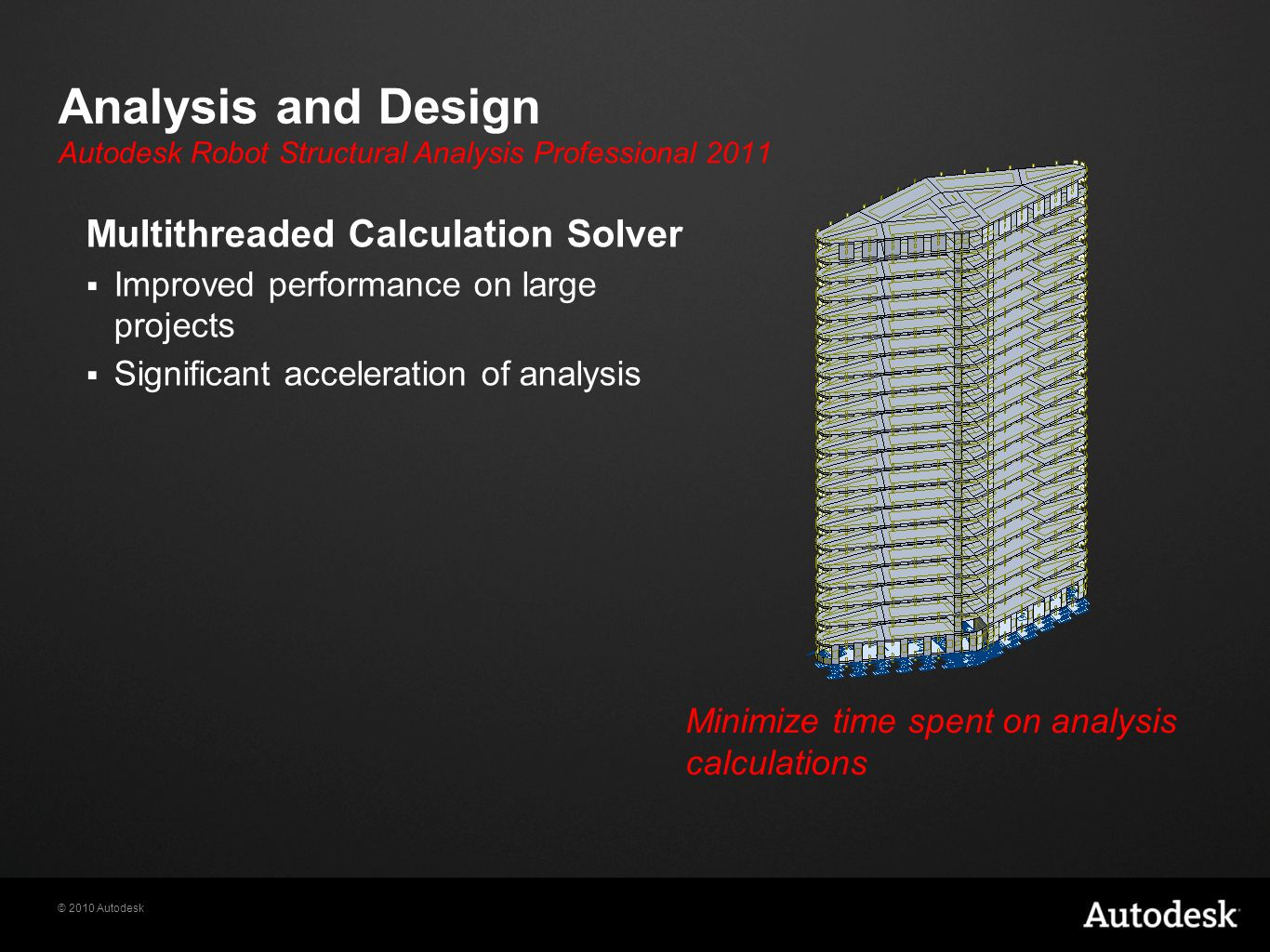 © 2010 Autodesk Analysis and Design Multithreaded Calculation Solver  Improved performance on large projects  Significant acceleration of analysis Minimize time spent on analysis calculations Autodesk Robot Structural Analysis Professional 2011