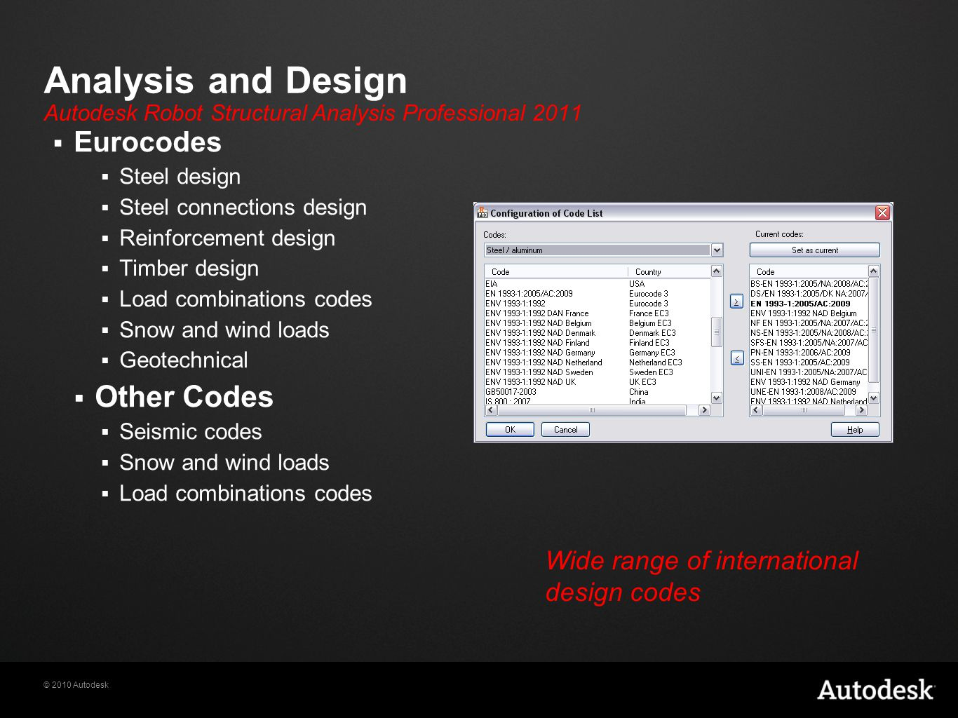 © 2010 Autodesk Analysis and Design  Eurocodes  Steel design  Steel connections design  Reinforcement design  Timber design  Load combinations codes  Snow and wind loads  Geotechnical  Other Codes  Seismic codes  Snow and wind loads  Load combinations codes Wide range of international design codes Autodesk Robot Structural Analysis Professional 2011