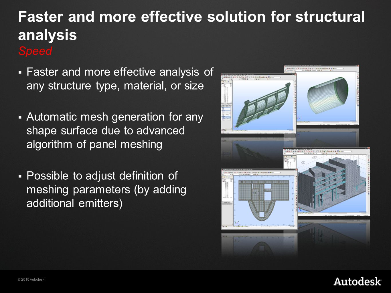 © 2010 Autodesk Faster and more effective solution for structural analysis Speed  Faster and more effective analysis of any structure type, material, or size  Automatic mesh generation for any shape surface due to advanced algorithm of panel meshing  Possible to adjust definition of meshing parameters (by adding additional emitters)