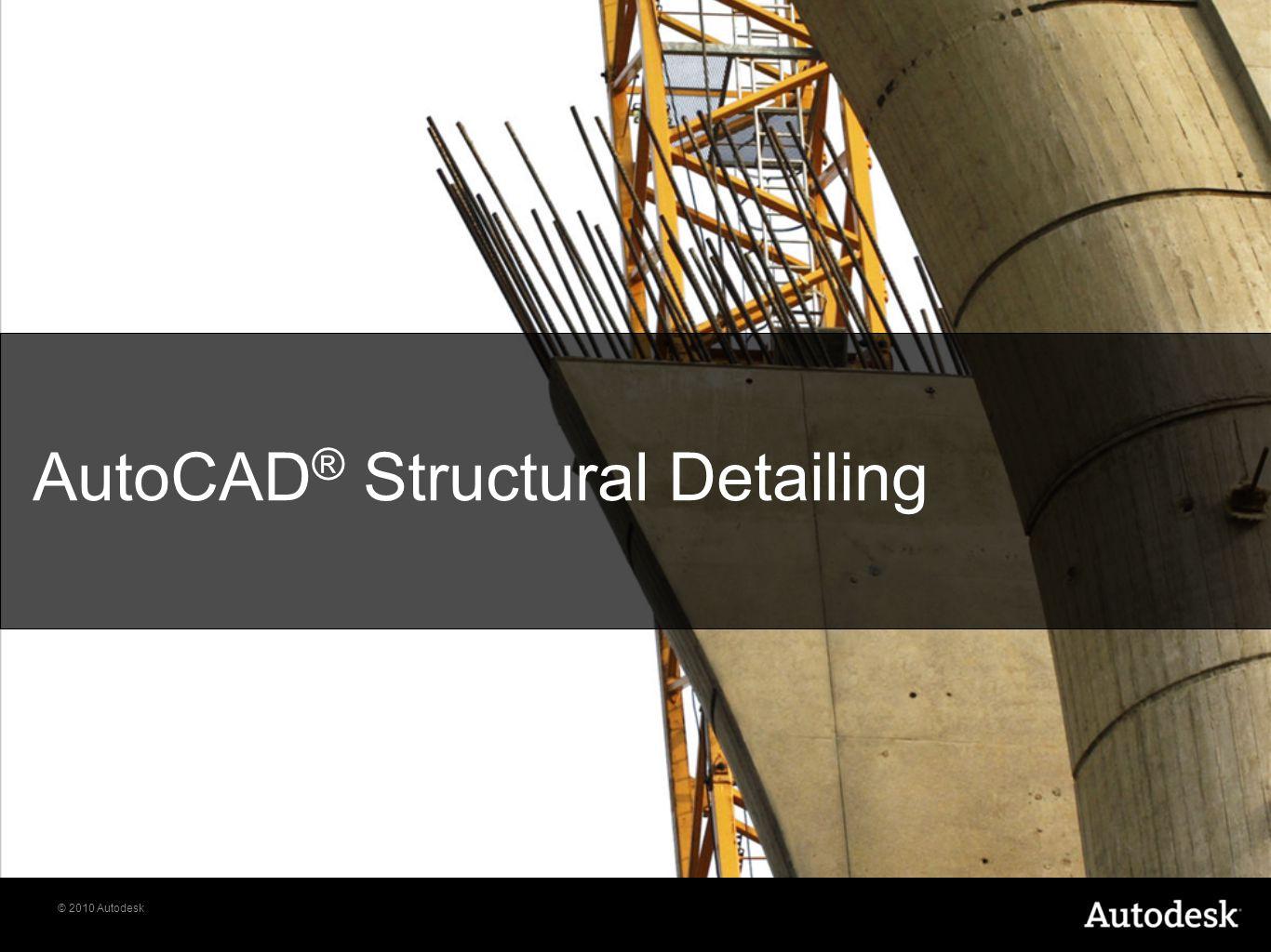© 2010 Autodesk AutoCAD ® Structural Detailing