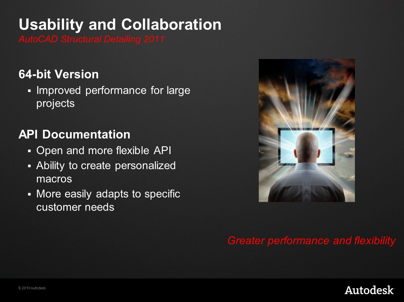 © 2010 Autodesk Usability and Collaboration 64-bit Version  Improved performance for large projects API Documentation  Open and more flexible API  Ability to create personalized macros  More easily adapts to specific customer needs Greater performance and flexibility AutoCAD Structural Detailing 2011