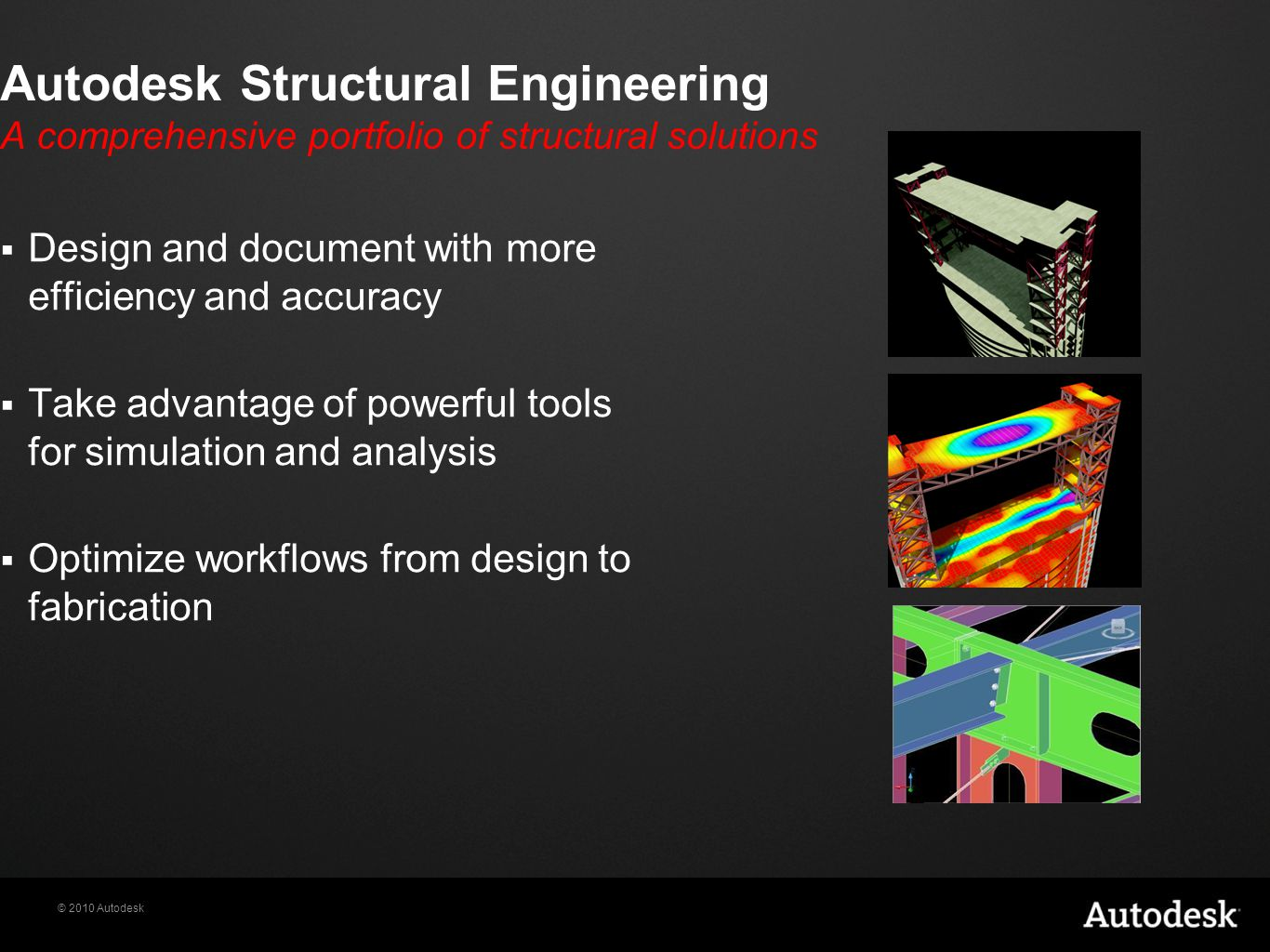 © 2010 Autodesk Autodesk Structural Engineering A comprehensive portfolio of structural solutions  Design and document with more efficiency and accuracy  Take advantage of powerful tools for simulation and analysis  Optimize workflows from design to fabrication