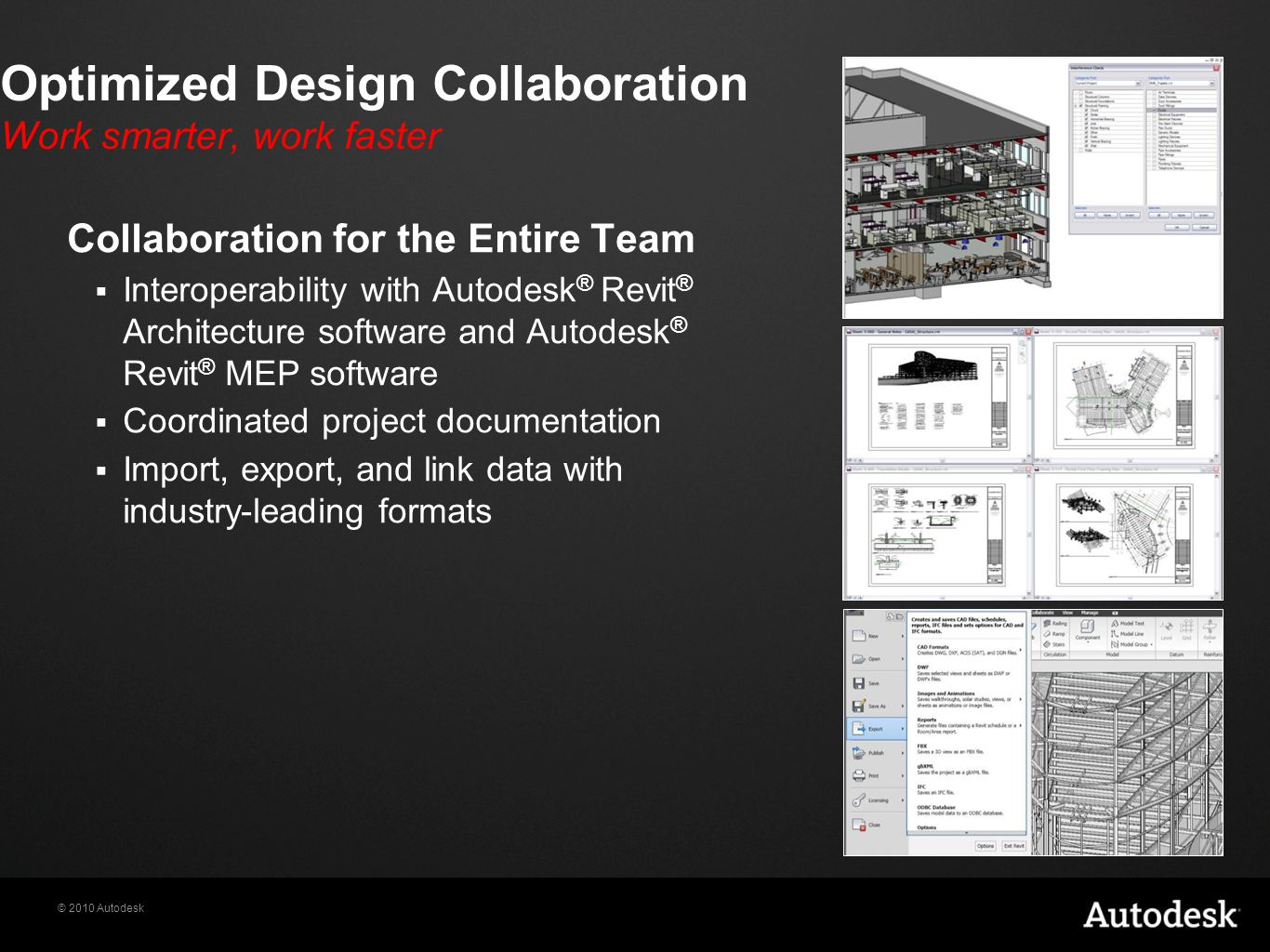 © 2010 Autodesk Optimized Design Collaboration Work smarter, work faster Collaboration for the Entire Team  Interoperability with Autodesk ® Revit ® Architecture software and Autodesk ® Revit ® MEP software  Coordinated project documentation  Import, export, and link data with industry-leading formats