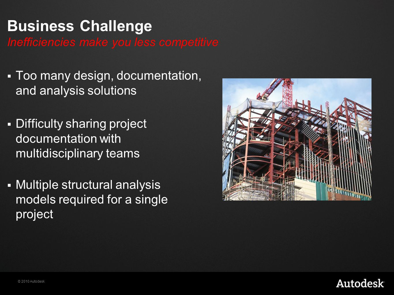 © 2010 Autodesk Business Challenge Inefficiencies make you less competitive  Too many design, documentation, and analysis solutions  Difficulty sharing project documentation with multidisciplinary teams  Multiple structural analysis models required for a single project