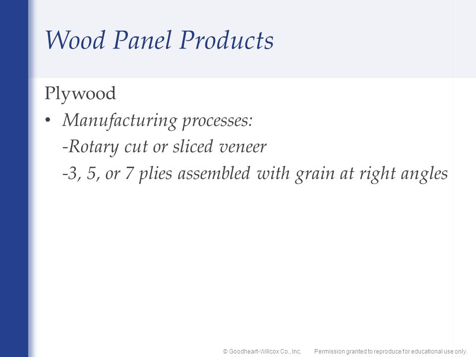 Permission granted to reproduce for educational use only.© Goodheart-Willcox Co., Inc. Wood Panel Products Plywood Manufacturing processes: -Rotary cu