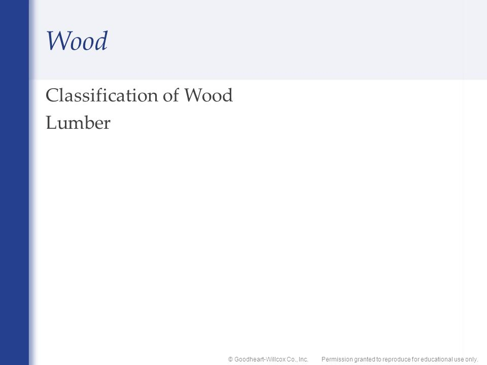 Permission granted to reproduce for educational use only.© Goodheart-Willcox Co., Inc. Wood Classification of Wood Lumber