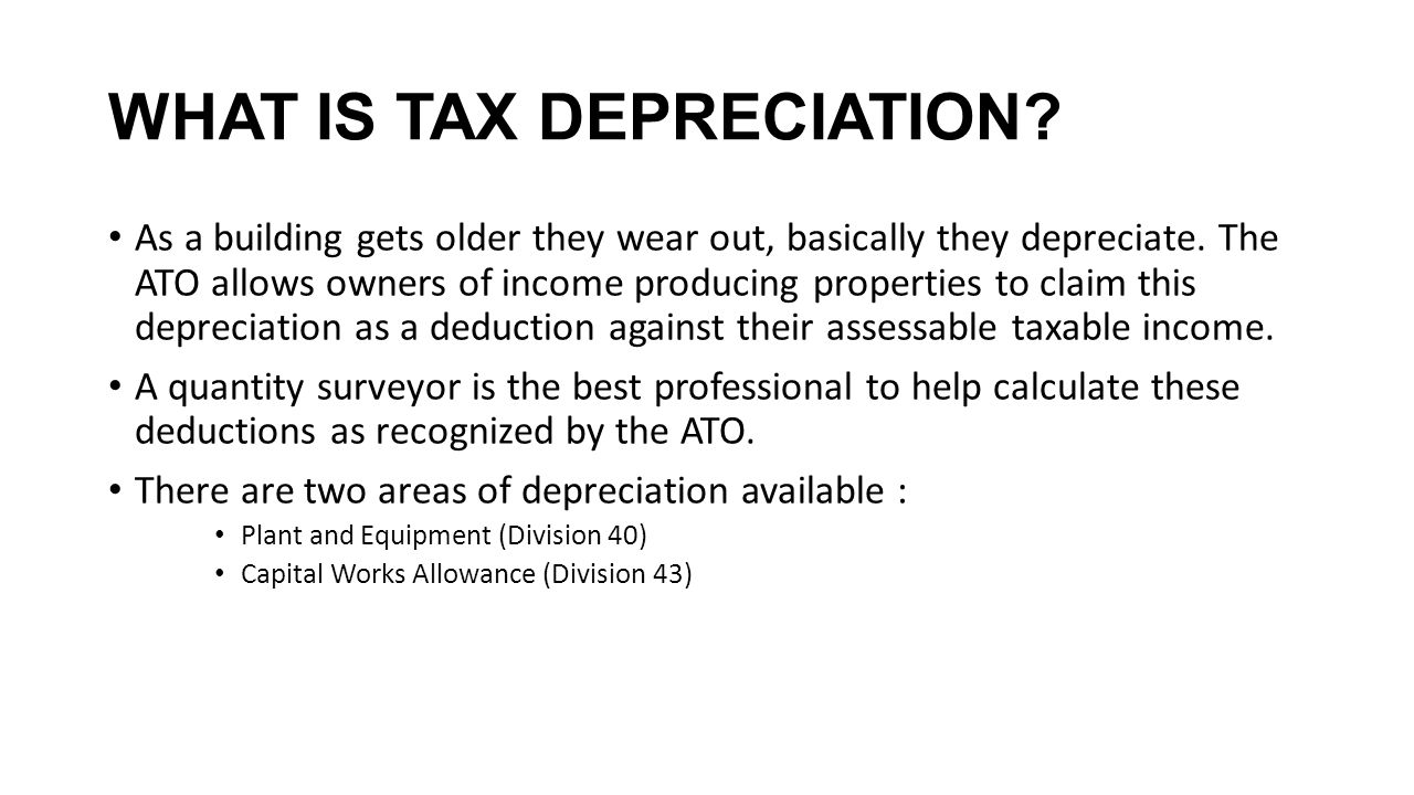 WHAT IS TAX DEPRECIATION? As a building gets older they wear out, basically they depreciate. The ATO allows owners of income producing properties to c