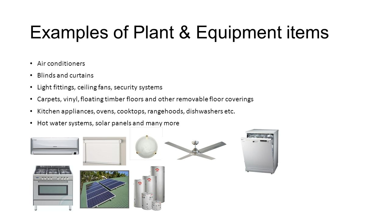 Examples of Plant & Equipment items Air conditioners Blinds and curtains Light fittings, ceiling fans, security systems Carpets, vinyl, floating timbe
