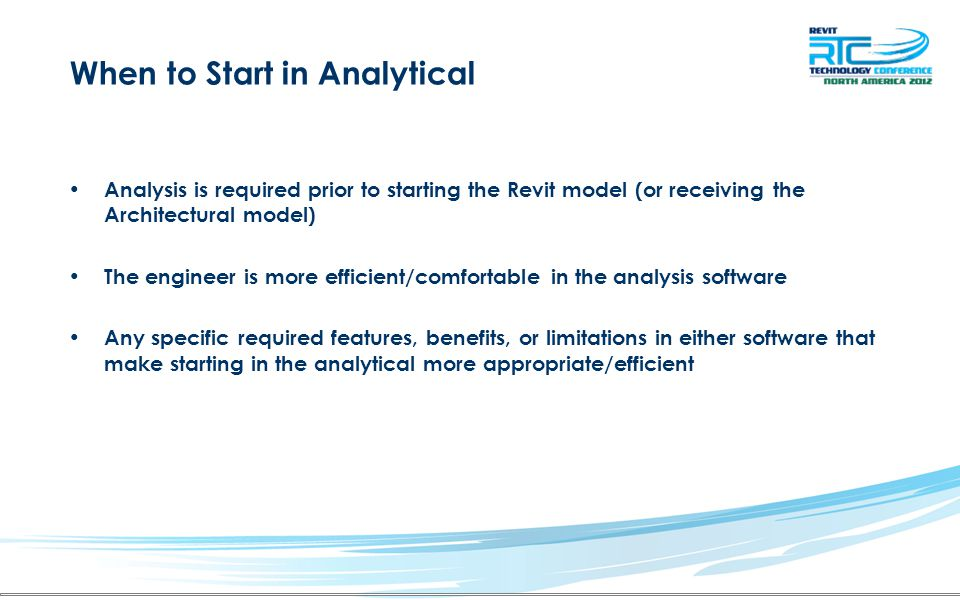 When to Start in Analytical Analysis is required prior to starting the Revit model (or receiving the Architectural model) The engineer is more efficient/comfortable in the analysis software Any specific required features, benefits, or limitations in either software that make starting in the analytical more appropriate/efficient