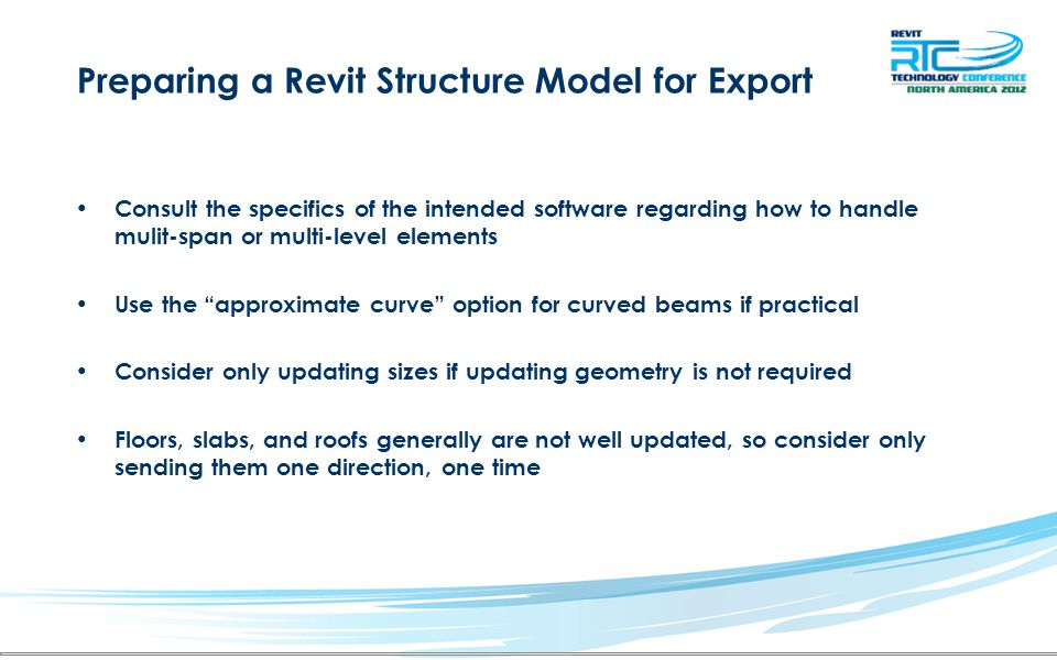 Preparing a Revit Structure Model for Export Consult the specifics of the intended software regarding how to handle mulit-span or multi-level elements Use the approximate curve option for curved beams if practical Consider only updating sizes if updating geometry is not required Floors, slabs, and roofs generally are not well updated, so consider only sending them one direction, one time