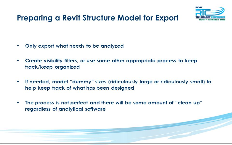 Preparing a Revit Structure Model for Export Only export what needs to be analyzed Create visibility filters, or use some other appropriate process to keep track/keep organized If needed, model dummy sizes (ridiculously large or ridiculously small) to help keep track of what has been designed The process is not perfect and there will be some amount of clean up regardless of analytical software