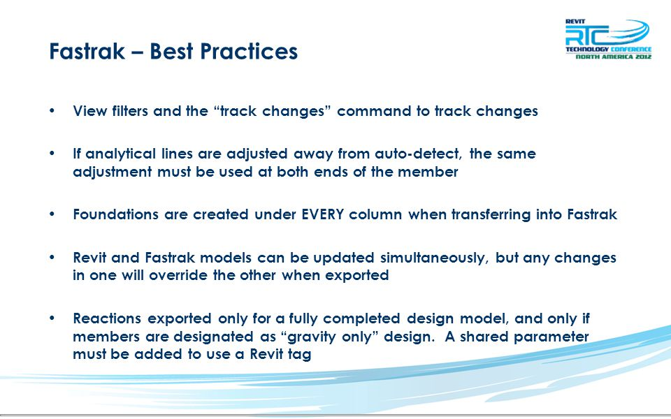 Fastrak – Best Practices View filters and the track changes command to track changes If analytical lines are adjusted away from auto-detect, the same adjustment must be used at both ends of the member Foundations are created under EVERY column when transferring into Fastrak Revit and Fastrak models can be updated simultaneously, but any changes in one will override the other when exported Reactions exported only for a fully completed design model, and only if members are designated as gravity only design.