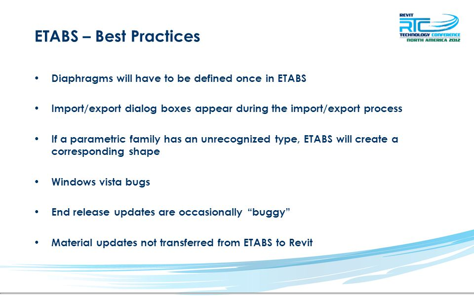 ETABS – Best Practices Diaphragms will have to be defined once in ETABS Import/export dialog boxes appear during the import/export process If a parametric family has an unrecognized type, ETABS will create a corresponding shape Windows vista bugs End release updates are occasionally buggy Material updates not transferred from ETABS to Revit
