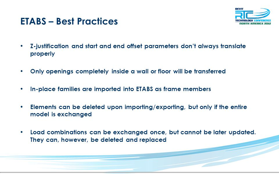 ETABS – Best Practices Z-justification and start and end offset parameters don't always translate properly Only openings completely inside a wall or floor will be transferred In-place families are imported into ETABS as frame members Elements can be deleted upon importing/exporting, but only if the entire model is exchanged Load combinations can be exchanged once, but cannot be later updated.
