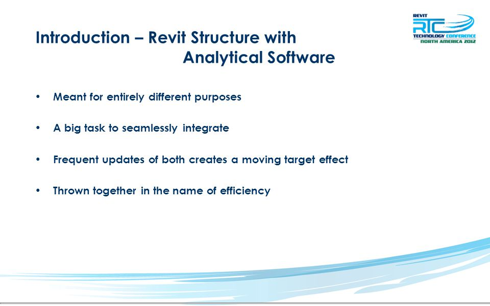 Introduction – Revit Structure with Analytical Software Meant for entirely different purposes A big task to seamlessly integrate Frequent updates of both creates a moving target effect Thrown together in the name of efficiency