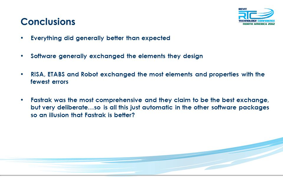 Conclusions Everything did generally better than expected Software generally exchanged the elements they design RISA, ETABS and Robot exchanged the most elements and properties with the fewest errors Fastrak was the most comprehensive and they claim to be the best exchange, but very deliberate…so is all this just automatic in the other software packages so an illusion that Fastrak is better