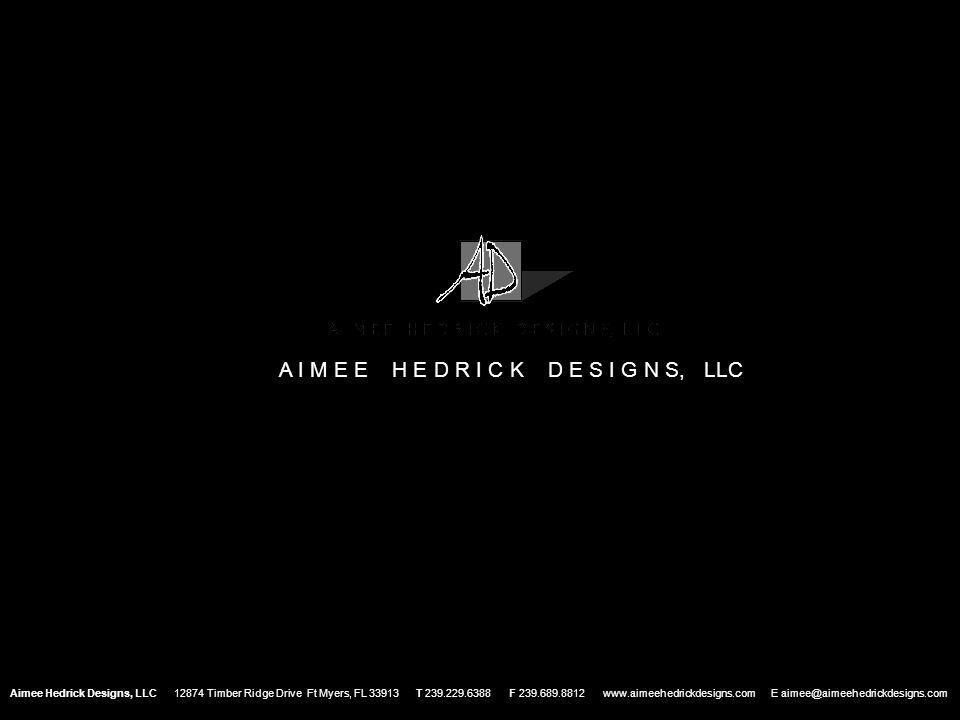 Aimee Hedrick Designs, LLC 12874 Timber Ridge Drive Ft Myers, FL 33913 T 239.229.6388 F 239.689.8812 www.aimeehedrickdesigns.com E aimee@aimeehedrickd