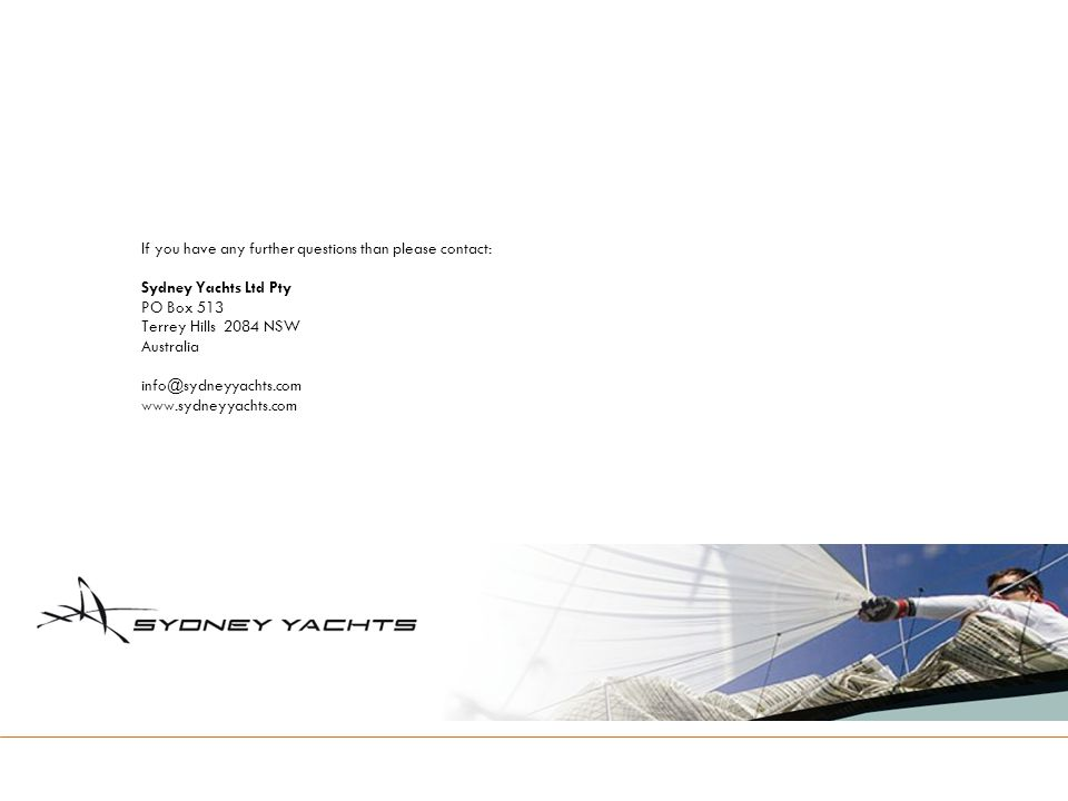 If you have any further questions than please contact: Sydney Yachts Ltd Pty PO Box 513 Terrey Hills 2084 NSW Australia info@sydneyyachts.com www.sydneyyachts.com