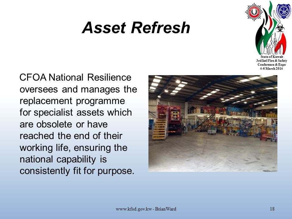 State of Kuwait 3rd Intl Fire & Safety Conference & Expo 4-6 March 2014 Asset Refresh CFOA National Resilience oversees and manages the replacement programme for specialist assets which are obsolete or have reached the end of their working life, ensuring the national capability is consistently fit for purpose.