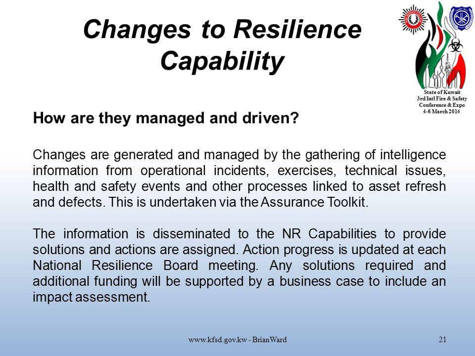 State of Kuwait 3rd Intl Fire & Safety Conference & Expo 4-6 March 2014 Changes to Resilience Capability www.kfsd.gov.kw - BrianWard21 How are they managed and driven.