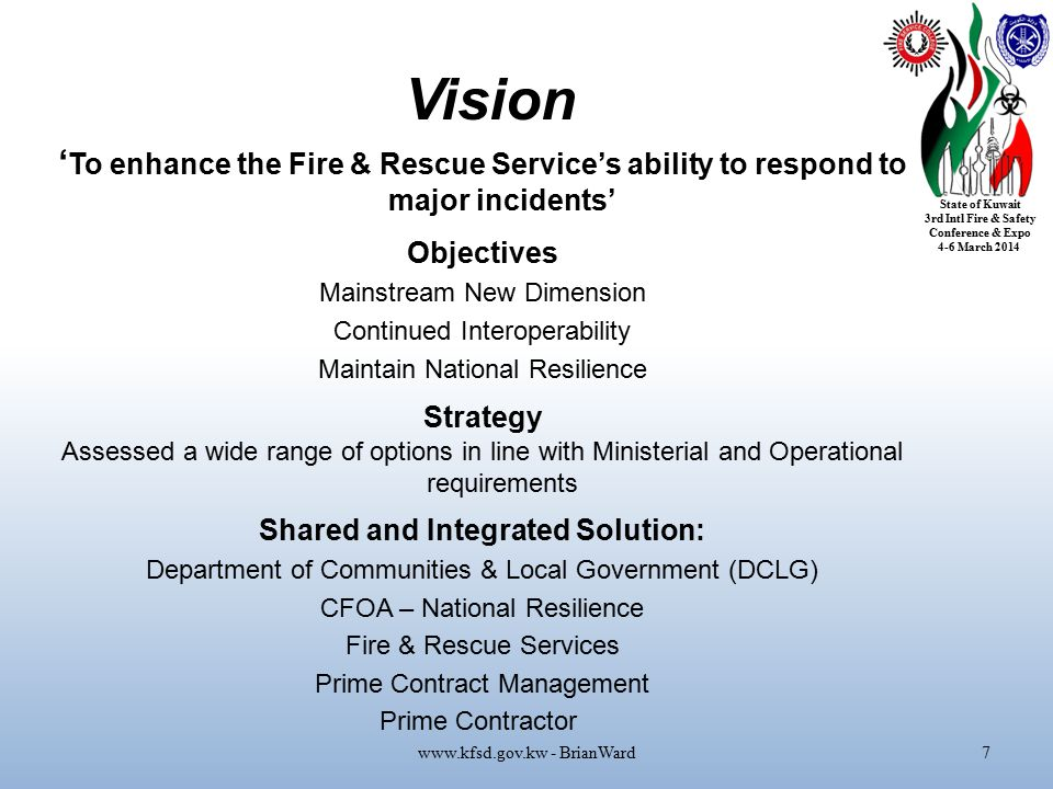 State of Kuwait 3rd Intl Fire & Safety Conference & Expo 4-6 March 2014 Vision www.kfsd.gov.kw - BrianWard7 ' To enhance the Fire & Rescue Service's ability to respond to major incidents' Objectives Mainstream New Dimension Continued Interoperability Maintain National Resilience Strategy Assessed a wide range of options in line with Ministerial and Operational requirements Shared and Integrated Solution: Department of Communities & Local Government (DCLG) CFOA – National Resilience Fire & Rescue Services Prime Contract Management Prime Contractor